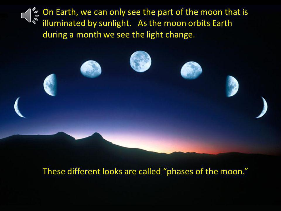 On Earth, we can only see the part of the moon that is illuminated by sunlight. As the moon orbits Earth during a month we see the light change.