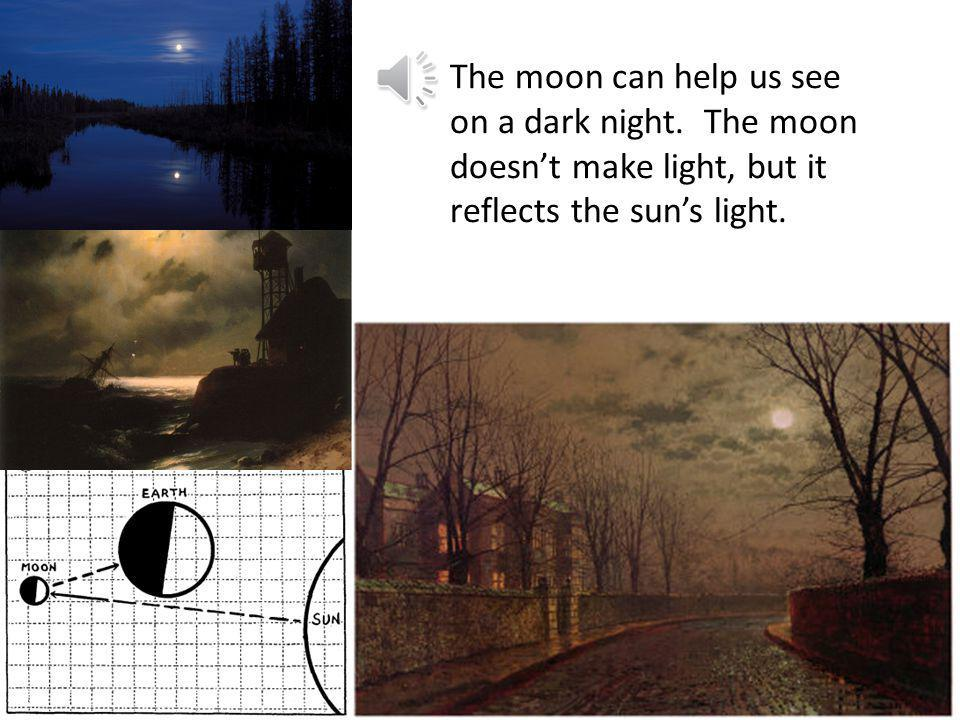 The moon can help us see on a dark night