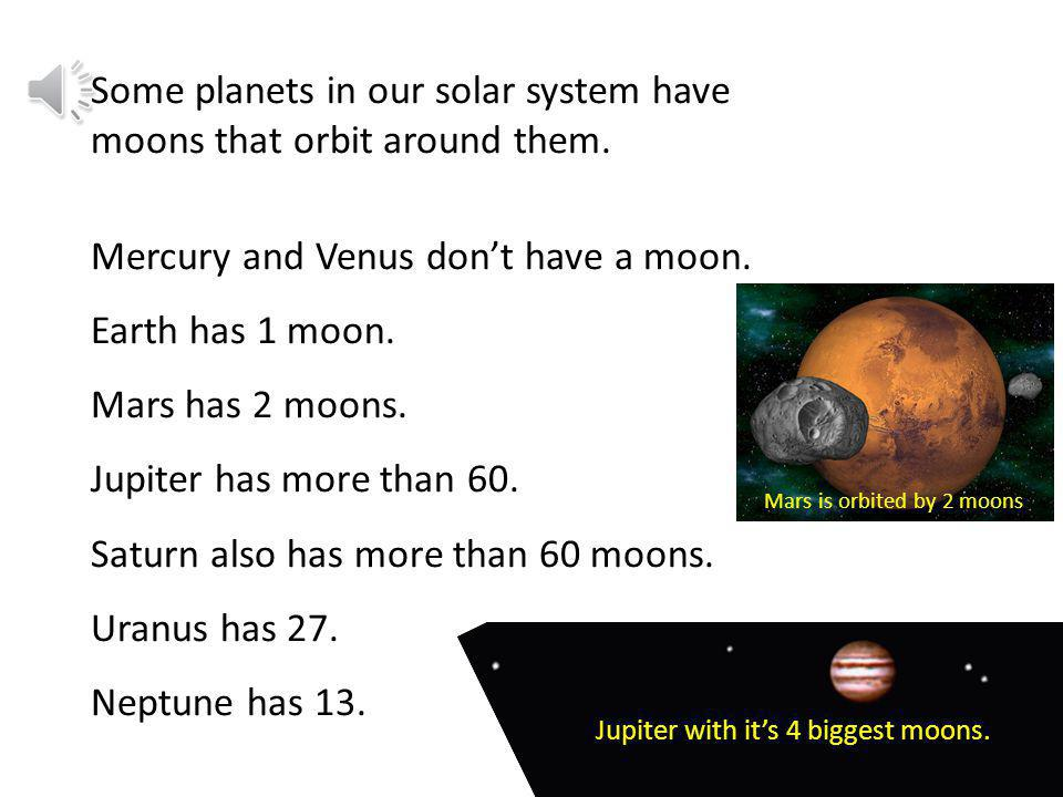 Some planets in our solar system have moons that orbit around them.