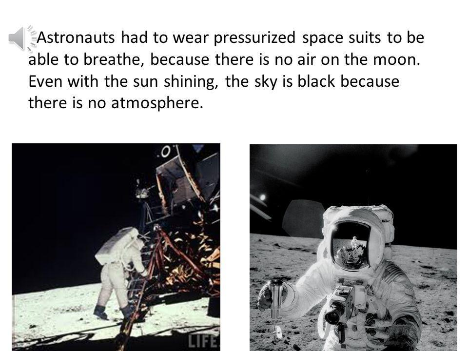 Astronauts had to wear pressurized space suits to be able to breathe, because there is no air on the moon.