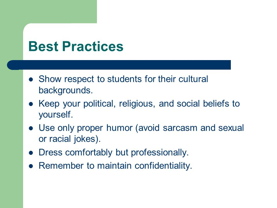Best Practices Show respect to students for their cultural backgrounds. Keep your political, religious, and social beliefs to yourself.