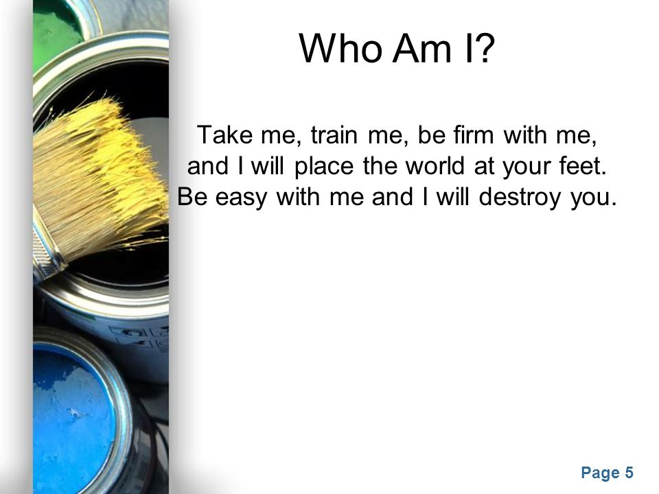 Who Am I. Take me, train me, be firm with me, and I will place the world at your feet.