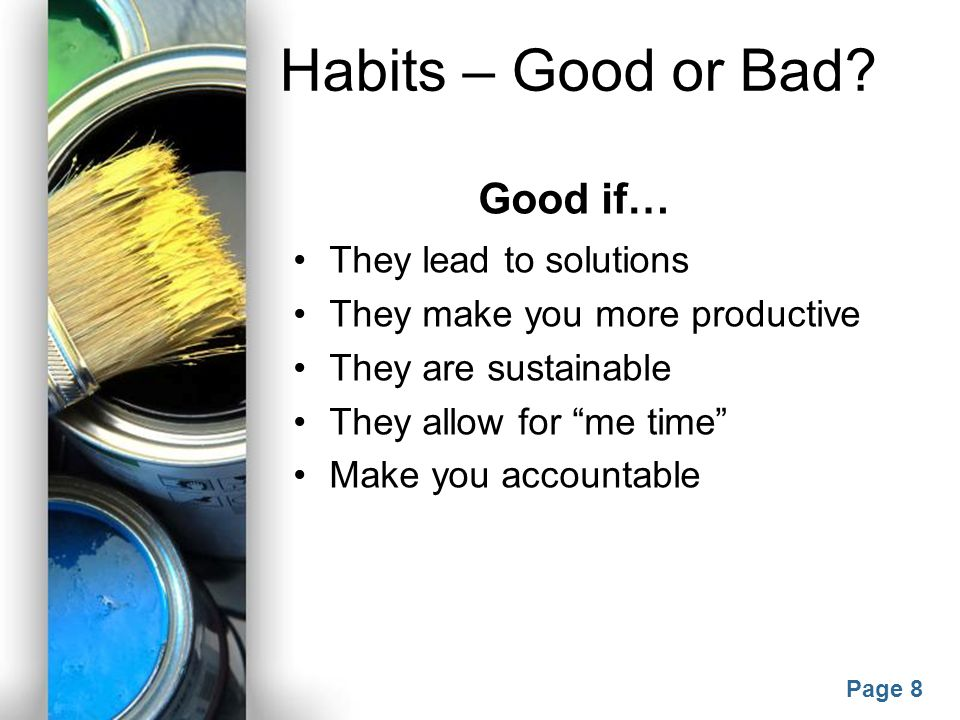 Habits – Good or Bad Good if… They lead to solutions