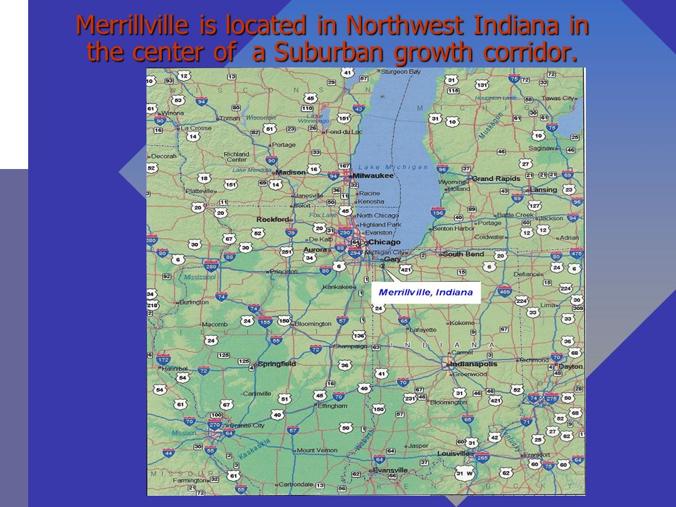 Merrillville is located in Northwest Indiana in the center of a Suburban growth corridor.