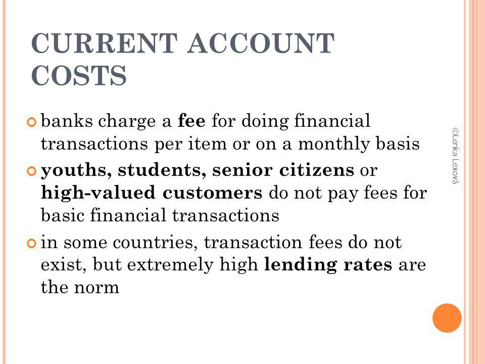 CURRENT ACCOUNT COSTS banks charge a fee for doing financial transactions per item or on a monthly basis.