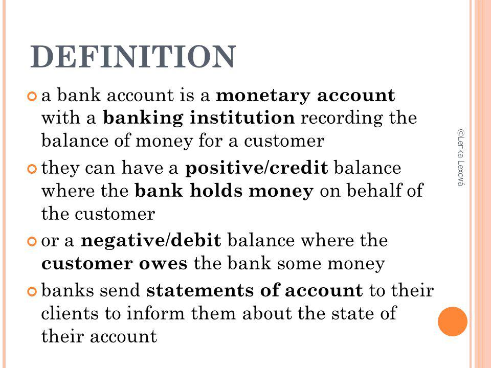 DEFINITION a bank account is a monetary account with a banking institution recording the balance of money for a customer.