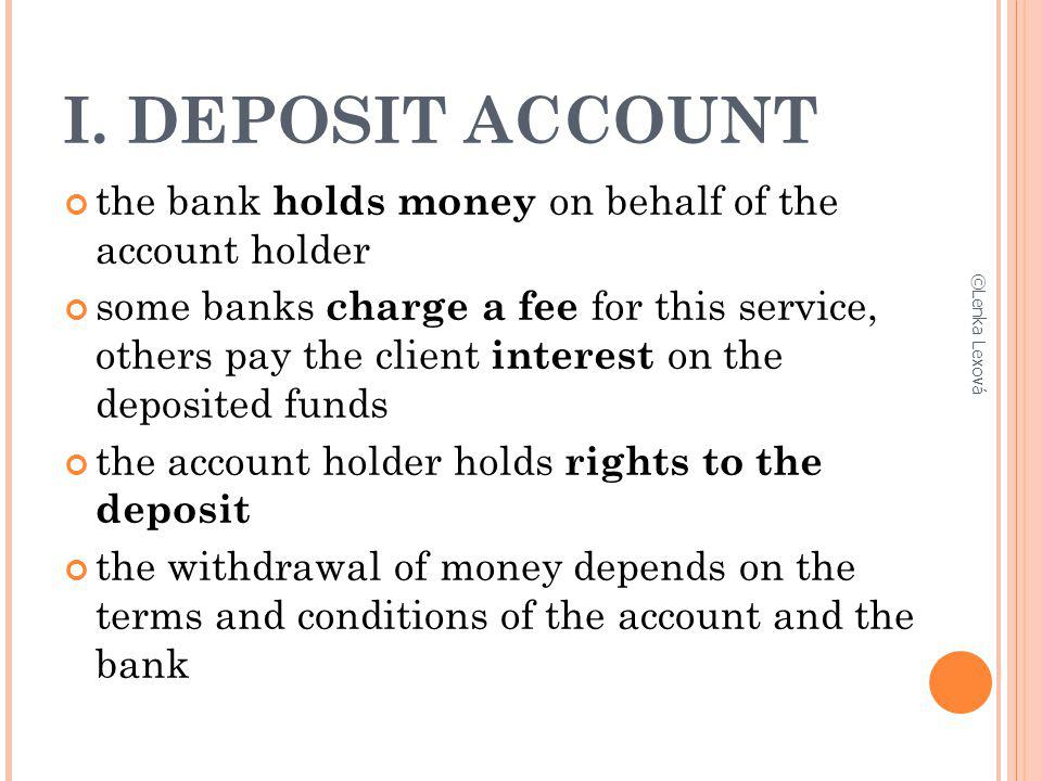 I. DEPOSIT ACCOUNT the bank holds money on behalf of the account holder.
