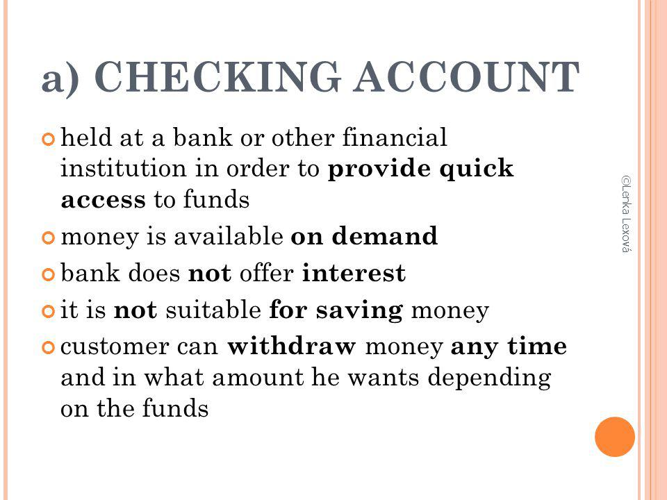 a) CHECKING ACCOUNT held at a bank or other financial institution in order to provide quick access to funds.