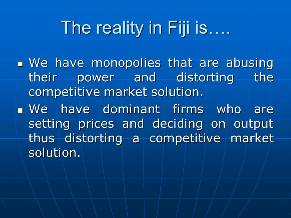 The reality in Fiji is…. We have monopolies that are abusing their power and distorting the competitive market solution.
