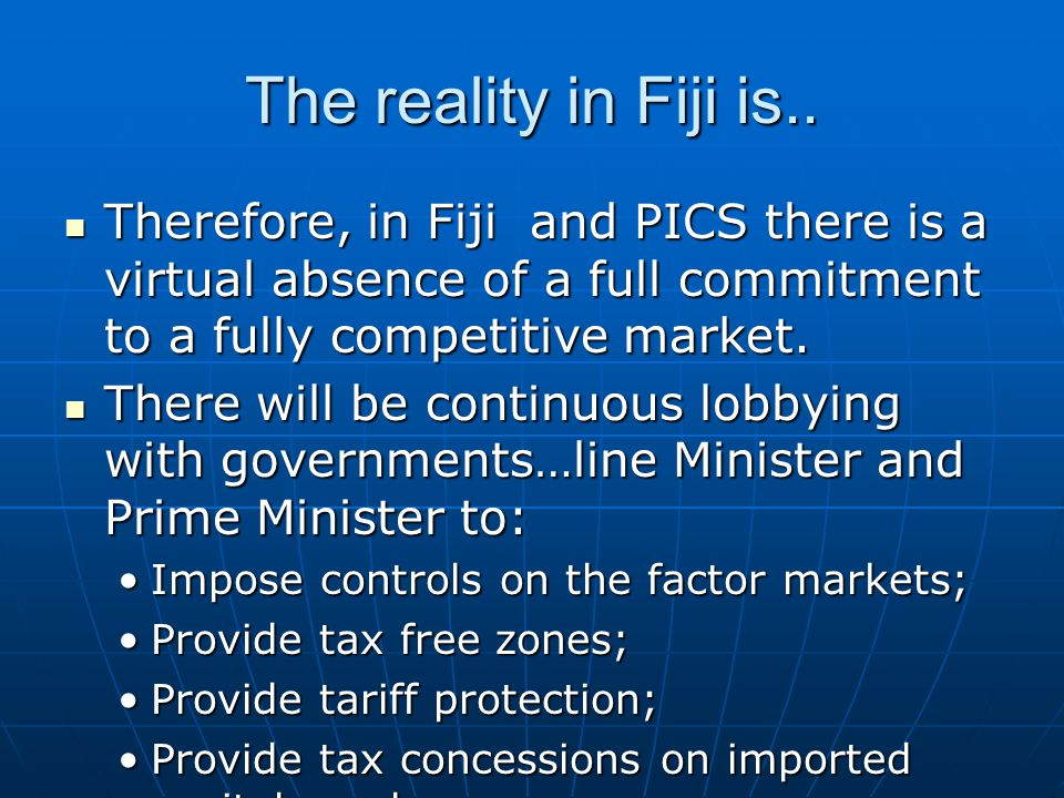 The reality in Fiji is.. Therefore, in Fiji and PICS there is a virtual absence of a full commitment to a fully competitive market.
