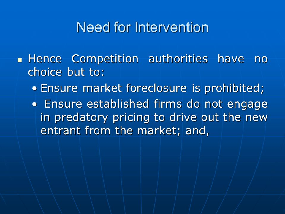 Need for Intervention Hence Competition authorities have no choice but to: Ensure market foreclosure is prohibited;