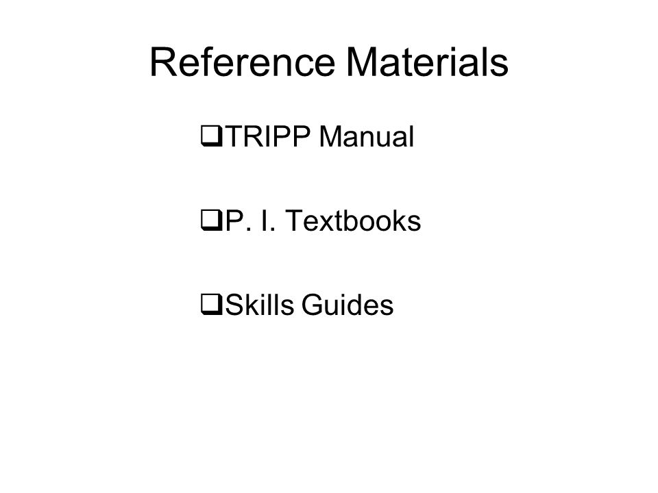 Reference Materials TRIPP Manual P. I. Textbooks Skills Guides
