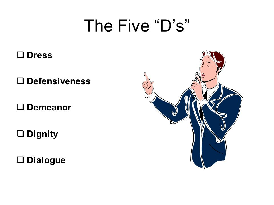 The Five D's Dress Defensiveness Demeanor Dignity Dialogue