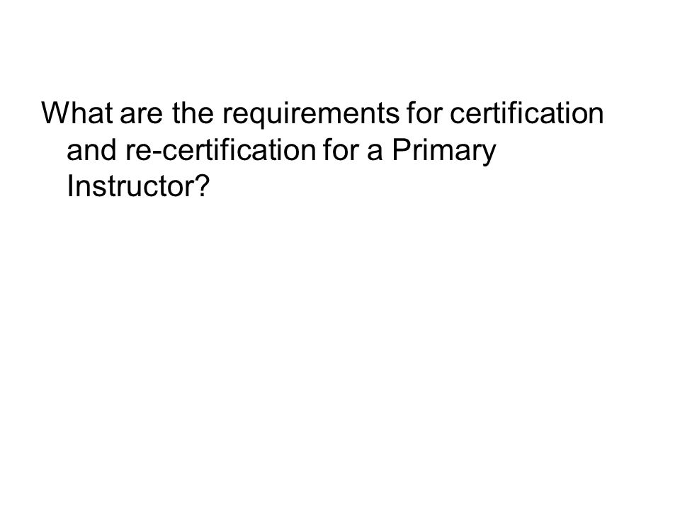 What are the requirements for certification and re-certification for a Primary Instructor