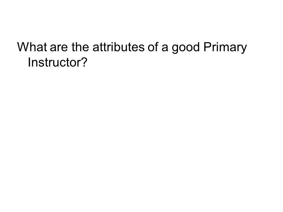 What are the attributes of a good Primary Instructor