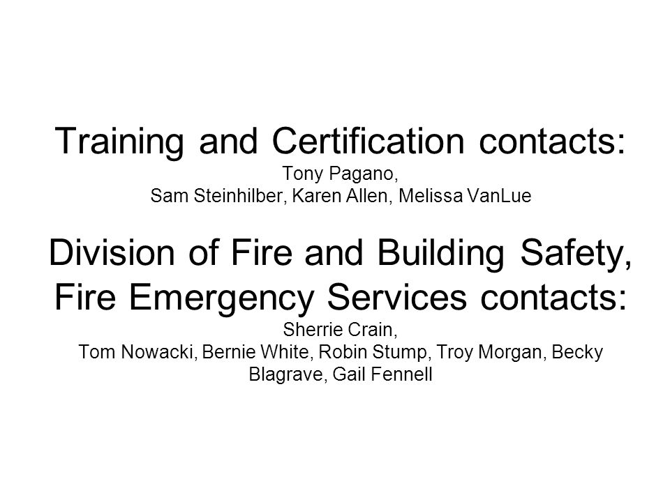 Training and Certification contacts: Tony Pagano, Sam Steinhilber, Karen Allen, Melissa VanLue Division of Fire and Building Safety, Fire Emergency Services contacts: Sherrie Crain, Tom Nowacki, Bernie White, Robin Stump, Troy Morgan, Becky Blagrave, Gail Fennell