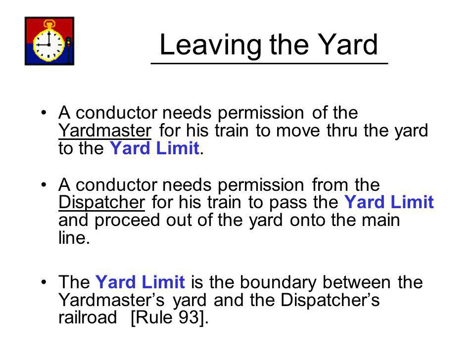 Leaving the Yard A conductor needs permission of the Yardmaster for his train to move thru the yard to the Yard Limit.