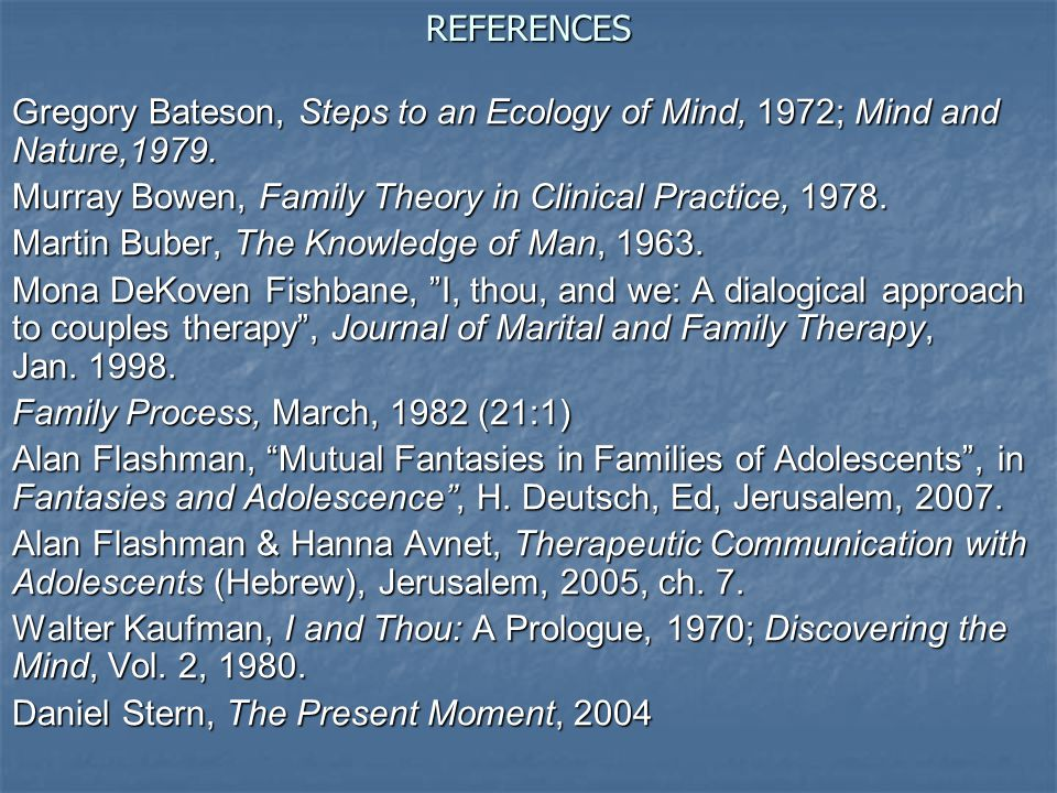 REFERENCES Gregory Bateson, Steps to an Ecology of Mind, 1972; Mind and Nature,1979. Murray Bowen, Family Theory in Clinical Practice, 1978.