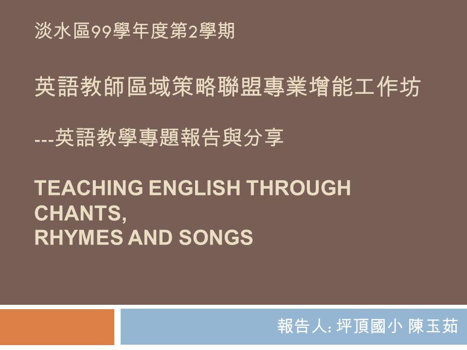 淡水區99學年度第2學期 英語教師區域策略聯盟專業增能工作坊 ---英語教學專題報告與分享 Teaching English Through Chants, Rhymes and Songs