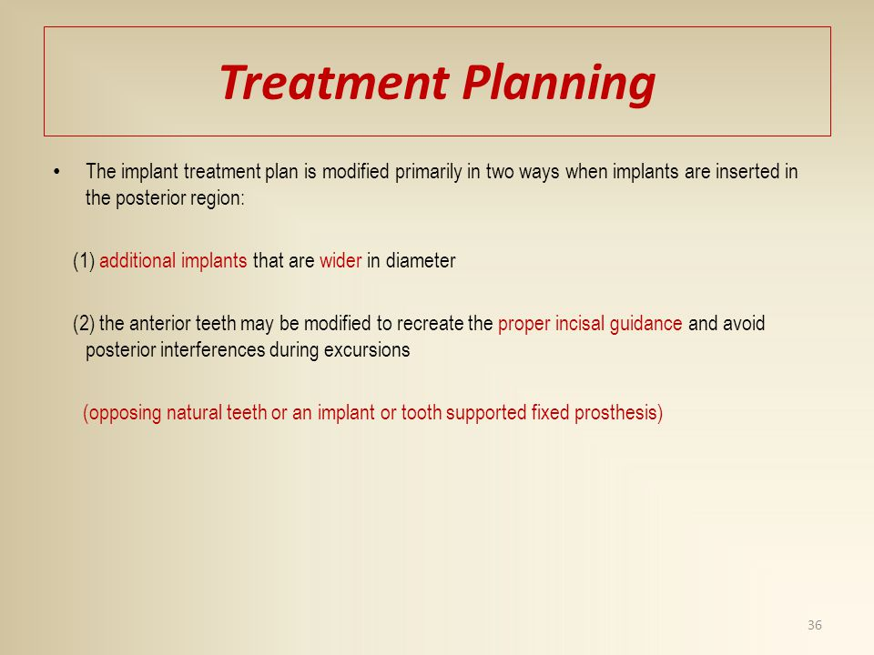Treatment Planning The implant treatment plan is modified primarily in two ways when implants are inserted in the posterior region: