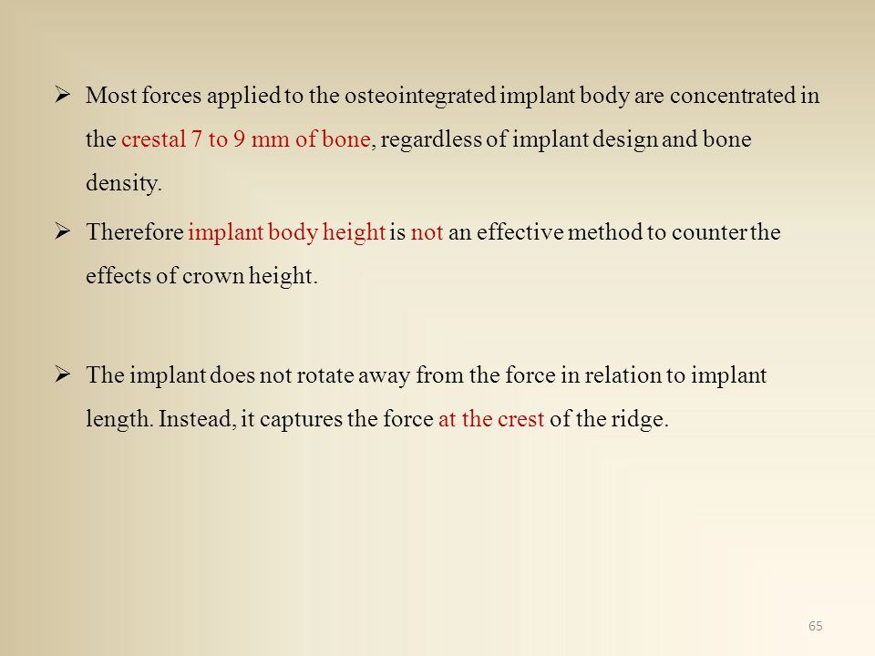 Most forces applied to the osteointegrated implant body are concentrated in the crestal 7 to 9 mm of bone, regardless of implant design and bone density.