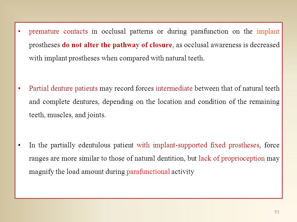 premature contacts in occlusal patterns or during parafunction on the implant prostheses do not alter the pathway of closure, as occlusal awareness is decreased with implant prostheses when compared with natural teeth.