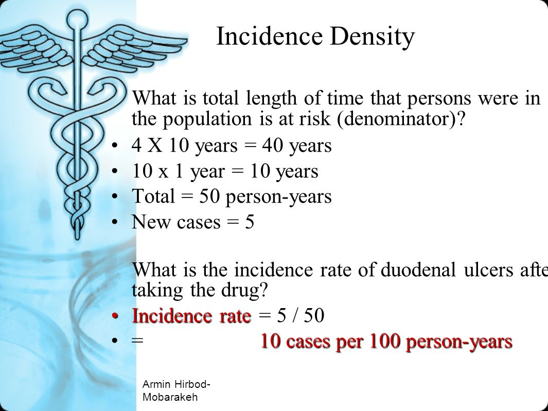 Incidence Density What is total length of time that persons were in the population is at risk (denominator)