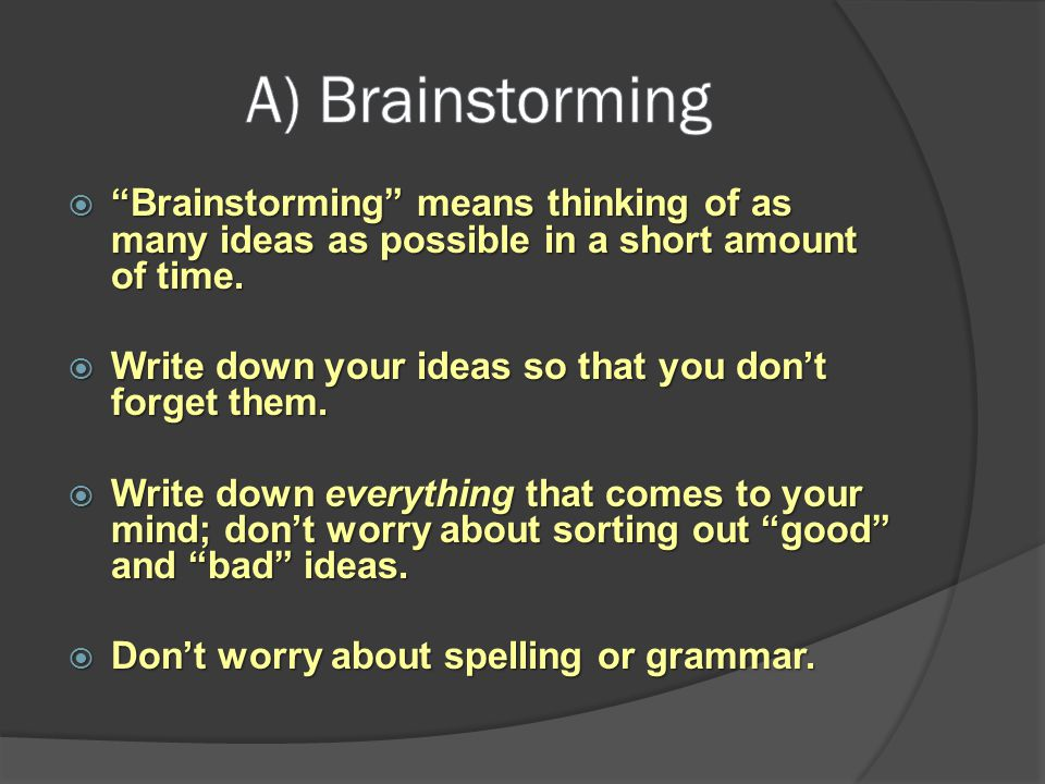A) Brainstorming Brainstorming means thinking of as many ideas as possible in a short amount of time.