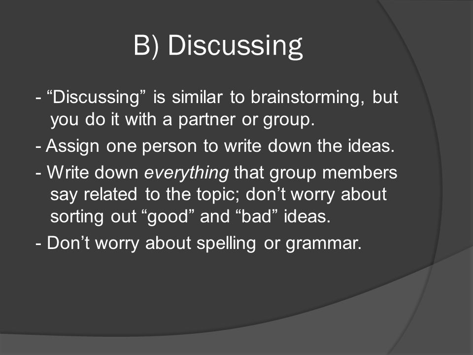 B) Discussing - Discussing is similar to brainstorming, but you do it with a partner or group. - Assign one person to write down the ideas.