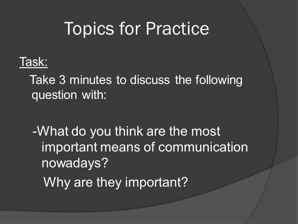 Topics for Practice Task: Take 3 minutes to discuss the following question with: