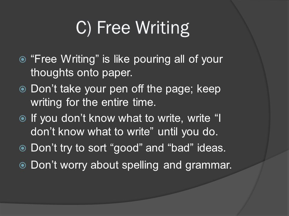 C) Free Writing Free Writing is like pouring all of your thoughts onto paper. Don't take your pen off the page; keep writing for the entire time.