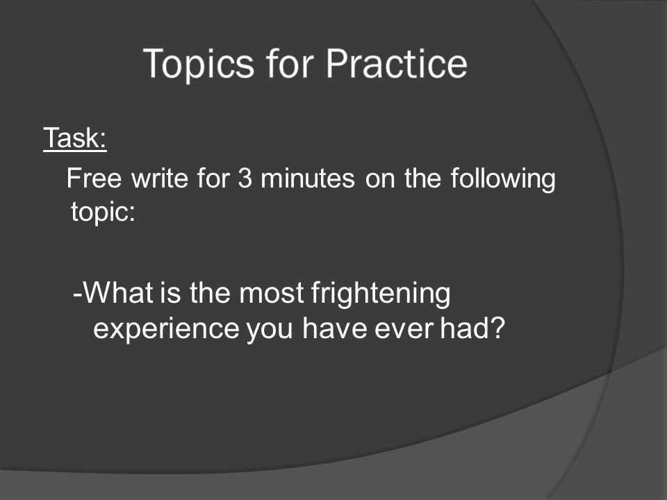 Topics for Practice Task: Free write for 3 minutes on the following topic: -What is the most frightening experience you have ever had