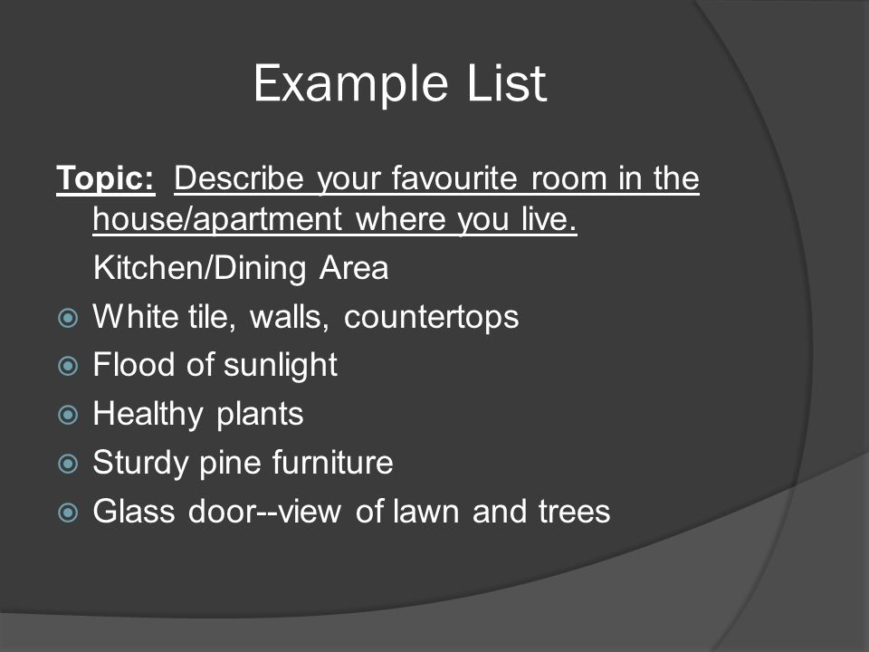 Example List Topic: Describe your favourite room in the house/apartment where you live. Kitchen/Dining Area.