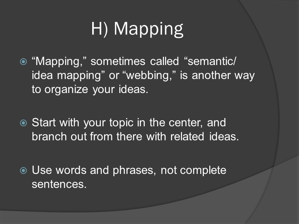 H) Mapping Mapping, sometimes called semantic/ idea mapping or webbing, is another way to organize your ideas.