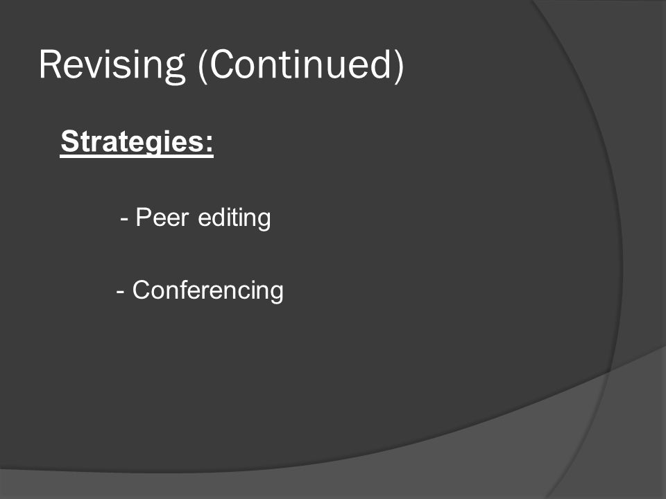 Revising (Continued) Strategies: - Peer editing - Conferencing