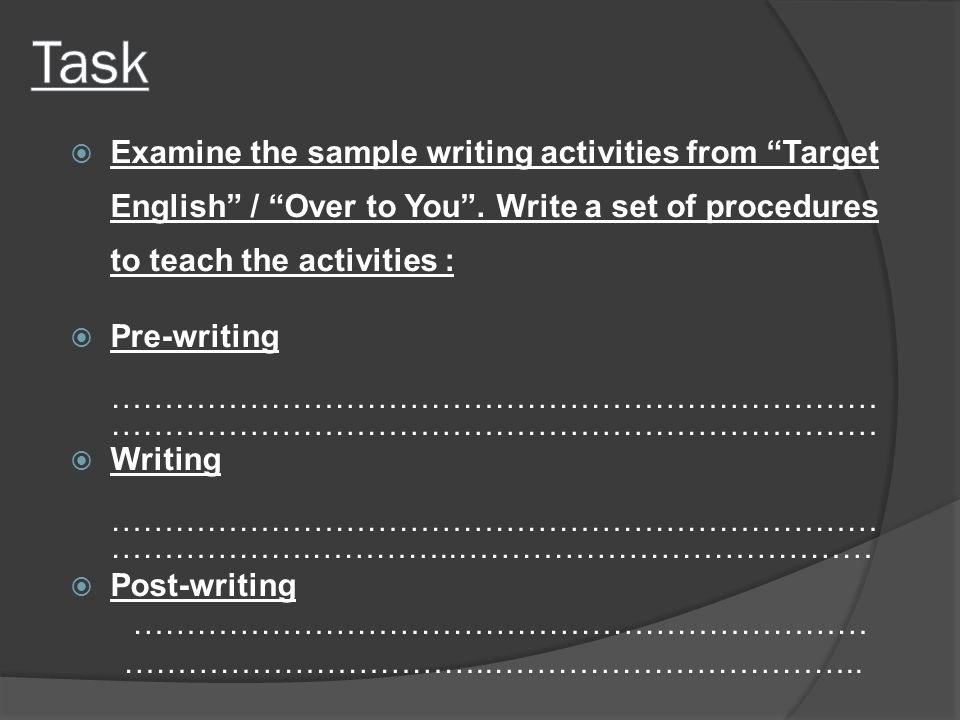 Task Examine the sample writing activities from Target English / Over to You . Write a set of procedures to teach the activities :