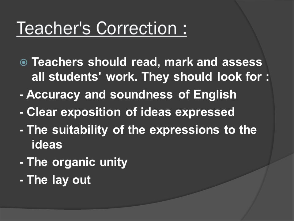Teacher s Correction : Teachers should read, mark and assess all students work. They should look for :