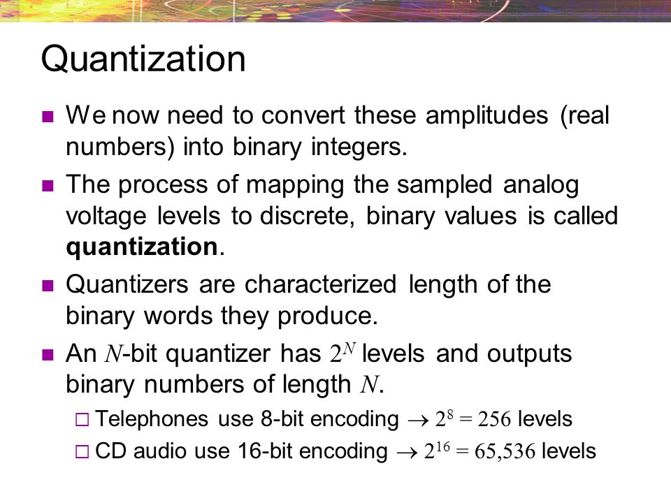 Quantization We now need to convert these amplitudes (real numbers) into binary integers.