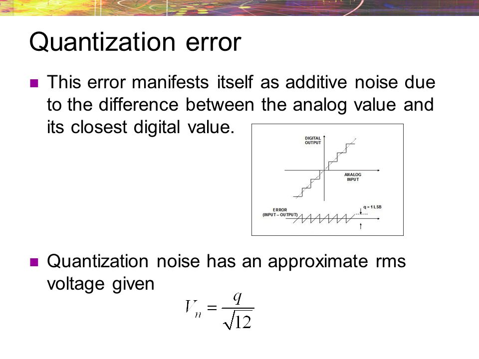 Quantization error This error manifests itself as additive noise due to the difference between the analog value and its closest digital value.