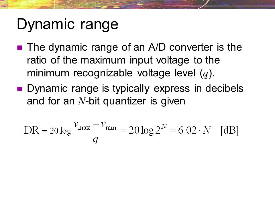 Dynamic range The dynamic range of an A/D converter is the ratio of the maximum input voltage to the minimum recognizable voltage level (q).