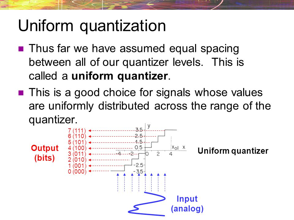 Uniform quantization Thus far we have assumed equal spacing between all of our quantizer levels. This is called a uniform quantizer.