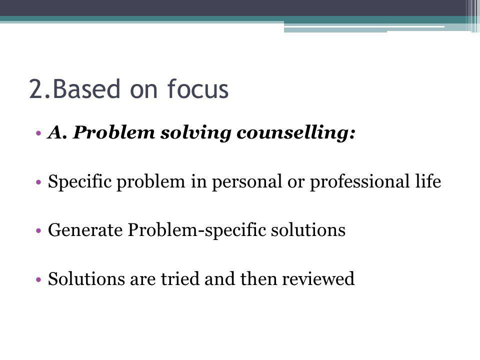 2.Based on focus A. Problem solving counselling: