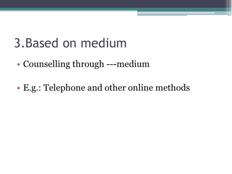 3.Based on medium Counselling through ---medium