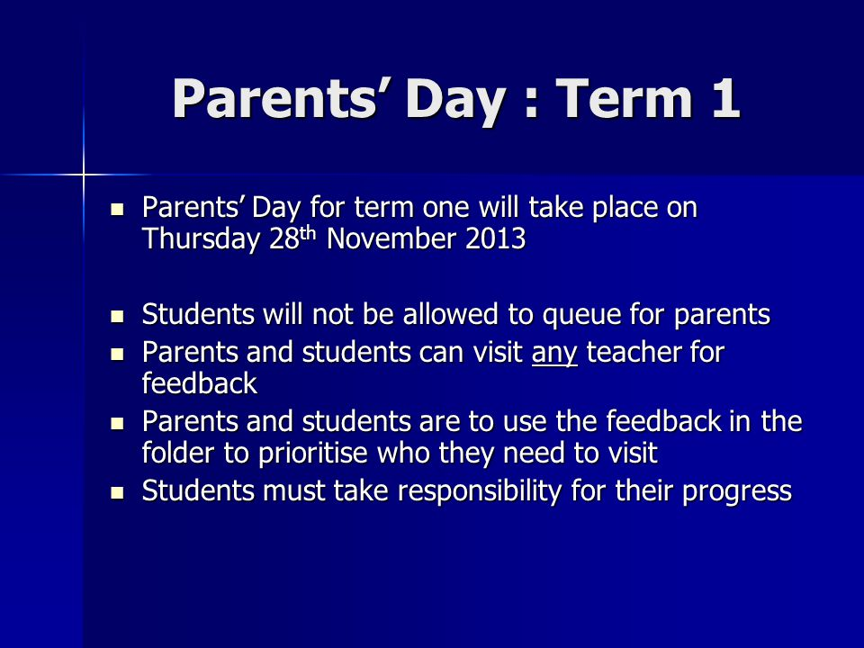 Parents' Day : Term 1 Parents' Day for term one will take place on Thursday 28th November 2013. Students will not be allowed to queue for parents.