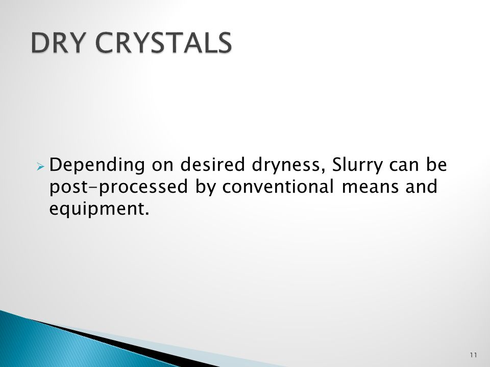Dry Crystals Depending on desired dryness, Slurry can be post-processed by conventional means and equipment.