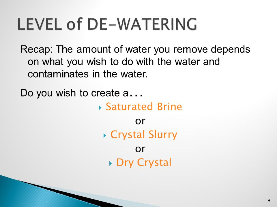 Level of De-Watering Recap: The amount of water you remove depends on what you wish to do with the water and contaminates in the water.