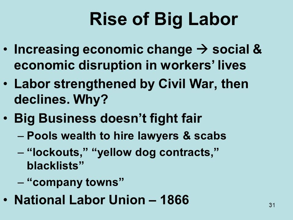 Rise of Big Labor Increasing economic change  social & economic disruption in workers' lives. Labor strengthened by Civil War, then declines. Why