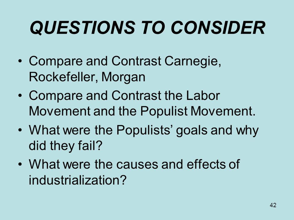 QUESTIONS TO CONSIDER Compare and Contrast Carnegie, Rockefeller, Morgan. Compare and Contrast the Labor Movement and the Populist Movement.