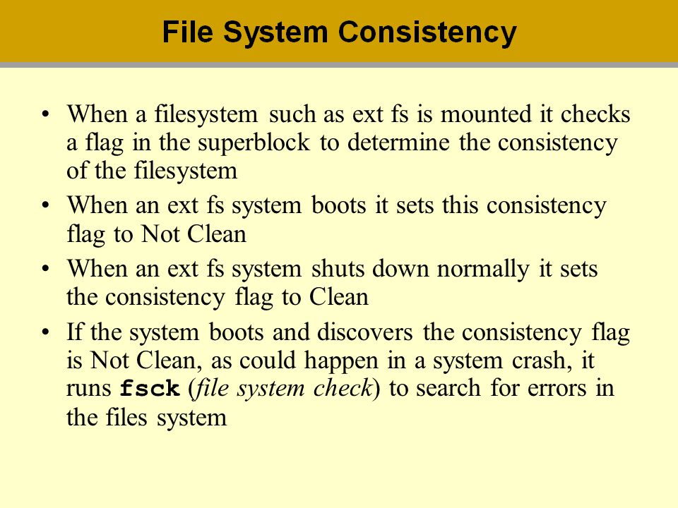 When a filesystem such as ext fs is mounted it checks a flag in the superblock to determine the consistency of the filesystem
