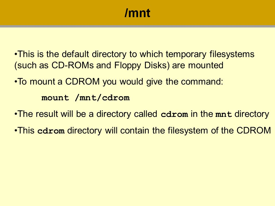 This is the default directory to which temporary filesystems (such as CD-ROMs and Floppy Disks) are mounted